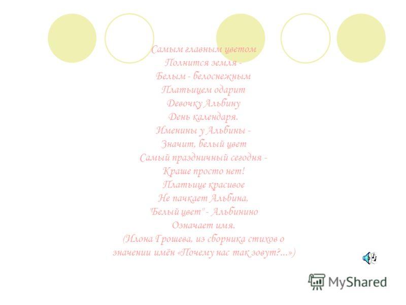 Самым главным цветом Полнится земля - Белым - белоснежным Платьицем одарит Девочку Альбину День календаря. Именины у Альбины - Значит, белый цвет Самый праздничный сегодня - Краше просто нет! Платьице красивое Не пачкает Альбина,