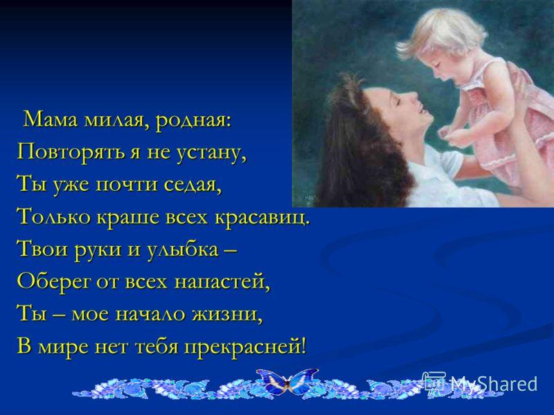 Мама милая, родная: Мама милая, родная: Повторять я не устану, Ты уже почти седая, Только краше всех красавиц. Твои руки и улыбка – Оберег от всех напастей, Ты – мое начало жизни, В мире нет тебя прекрасней!