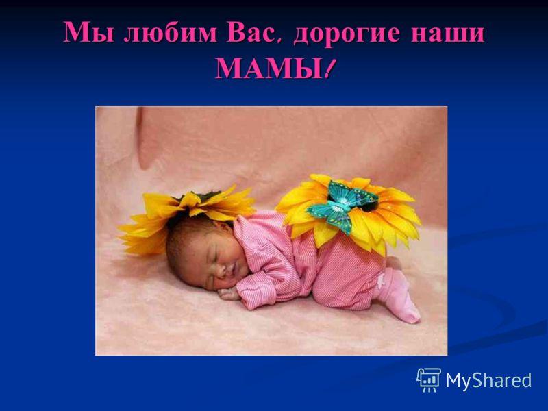 Мы любим Вас, дорогие наши МАМЫ !