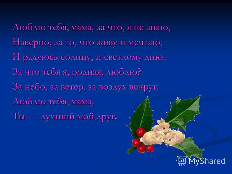 Люблю тебя, мама, за что, я не знаю, Наверно, за то, что живу и мечтаю, И радуюсь солнцу, и светлому дню. За что тебя я, родная, люблю? За небо, за ветер, за воздух вокруг. Люблю тебя, мама, Ты лучший мой друг.