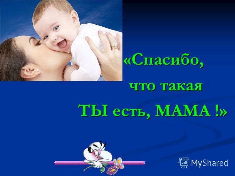 «Спасибо, «Спасибо, что такая что такая ТЫ есть, МАМА !»