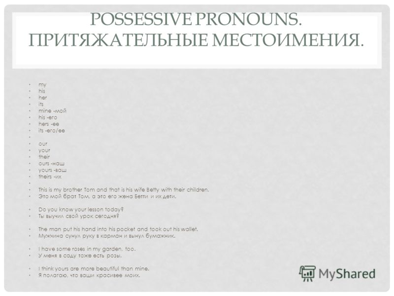 POSSESSIVE PRONOUNS. ПРИТЯЖАТЕЛЬНЫЕ МЕСТОИМЕНИЯ. my his her its mine -мой his -его hers -ее its -его/ее our your their ours -наш yours -ваш theirs -их This is my brother Tom and that is his wife Betty with their children. Это мой брат Том, а это его