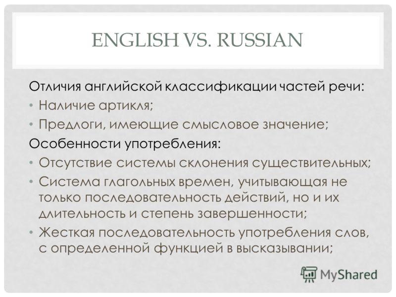 ENGLISH VS. RUSSIAN Отличия английской классификации частей речи: Наличие артикля; Предлоги, имеющие смысловое значение; Особенности употребления: Отсутствие системы склонения существительных; Система глагольных времен, учитывающая не только последов