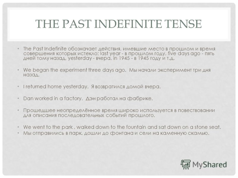 THE PAST INDEFINITE TENSE The Past Indefinite обозначает действия, имевшие место в прошлом и время совершения которых истекло: last year - в прошлом году, five days ago - пять дней тому назад, yesterday - вчера, in 1945 - в 1945 году и т.д. We began
