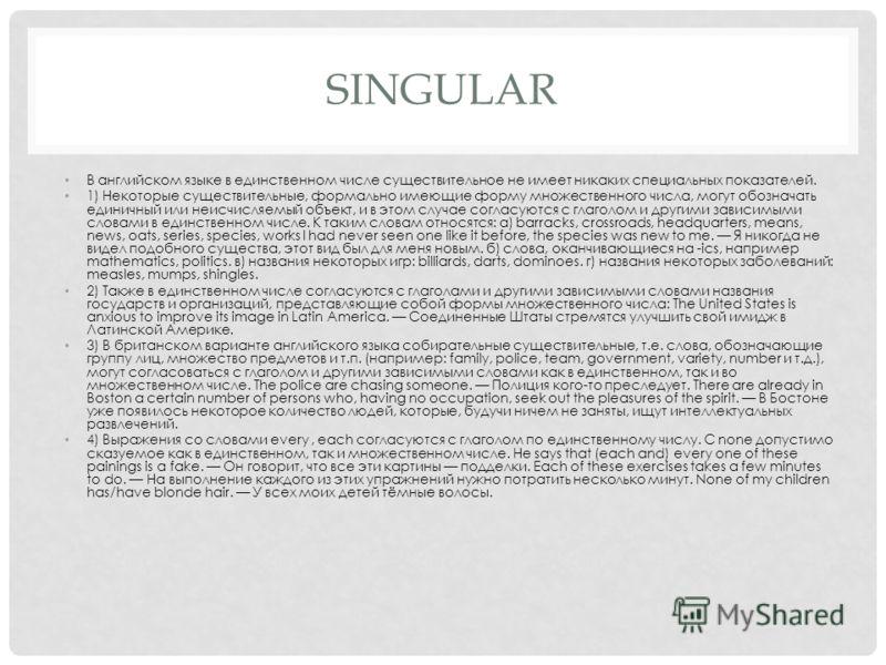 SINGULAR В английском языке в единственном числе существительное не имеет никаких специальных показателей. 1) Некоторые существительные, формально имеющие форму множественного числа, могут обозначать единичный или неисчисляемый объект, и в этом случа