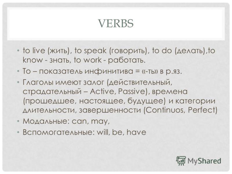 VERBS to live (жить), to speak (говорить), to do (делать),to know - знать, to work - работать. To – показатель инфинитива = «-ть» в р.яз. Глаголы имеют залог (действительный, страдательный – Active, Passive), времена (прошедшее, настоящее, будущее) и