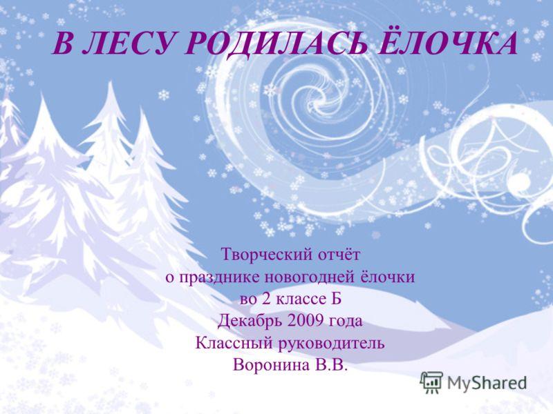 В ЛЕСУ РОДИЛАСЬ ЁЛОЧКА Творческий отчёт о празднике новогодней ёлочки во 2 классе Б Декабрь 2009 года Классный руководитель Воронина В.В.