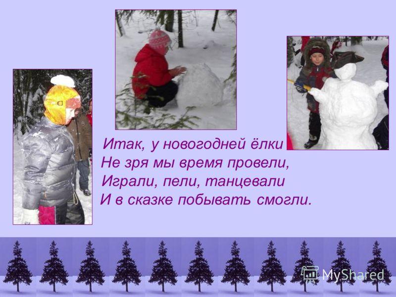 Итак, у новогодней ёлки Не зря мы время провели, Играли, пели, танцевали И в сказке побывать смогли.