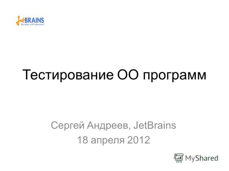 Тестирование ОО программ Сергей Андреев, JetBrains 18 апреля 2012