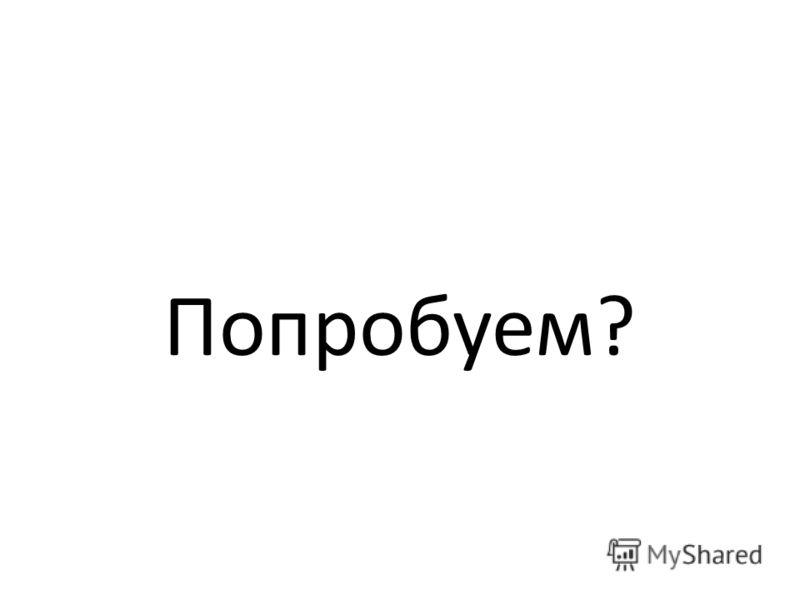 Попробуем?