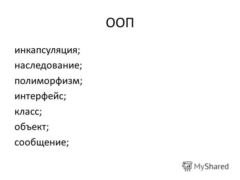 ООП инкапсуляция; наследование; полиморфизм; интерфейс; класс; объект; сообщение;