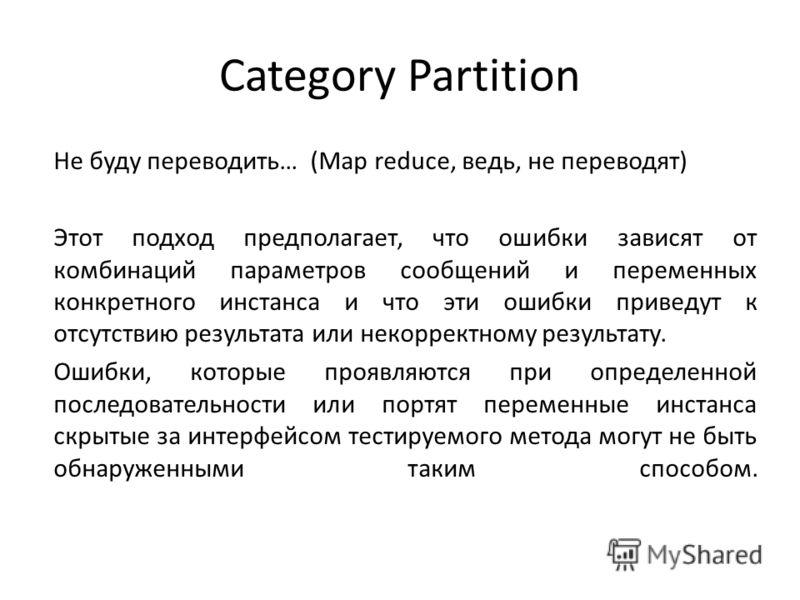 Category Partition Не буду переводить… (Map reduce, ведь, не переводят) Этот подход предполагает, что ошибки зависят от комбинаций параметров сообщений и переменных конкретного инстанса и что эти ошибки приведут к отсутствию результата или некорректн