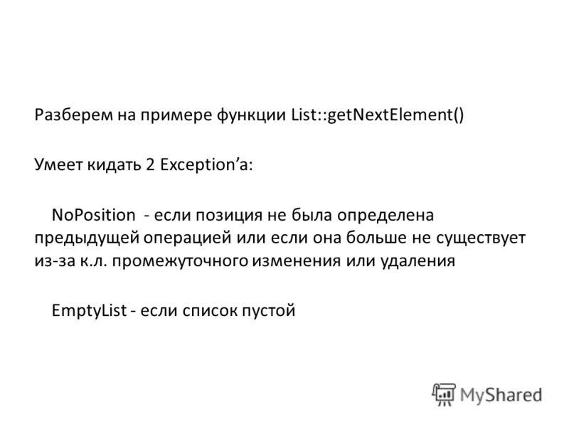 Разберем на примере функции List::getNextElement() Умеет кидать 2 Exceptiona: NoPosition - если позиция не была определена предыдущей операцией или если она больше не существует из-за к.л. промежуточного изменения или удаления EmptyList - если список