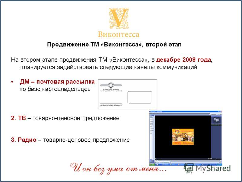 На втором этапе продвижения ТМ «Виконтесса», в декабре 2009 года, планируется задействовать следующие каналы коммуникаций: ДМ – почтовая рассылка по базе картовладельцев 2. ТВ – товарно-ценовое предложение 3. Радио – товарно-ценовое предложение Продв