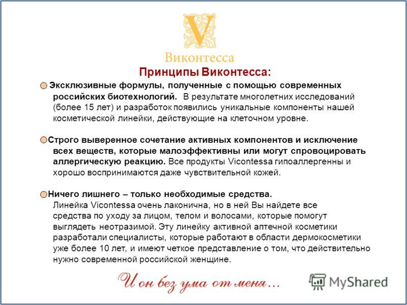 Принципы Виконтесса: Эксклюзивные формулы, полученные с помощью современных российских биотехнологий. В результате многолетних исследований (более 15 лет) и разработок появились уникальные компоненты нашей косметической линейки, действующие на клеточ