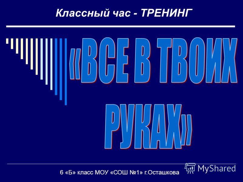 Классный час - ТРЕНИНГ 6 «Б» класс МОУ «СОШ 1» г.Осташкова