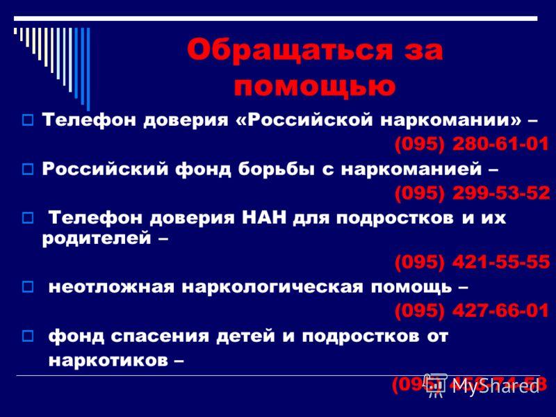 Обращаться за помощью Телефон доверия «Российской наркомании» – (095) 280-61-01 Российский фонд борьбы с наркоманией – (095) 299-53-52 Телефон доверия НАН для подростков и их родителей – (095) 421-55-55 неотложная наркологическая помощь – (095) 427-6