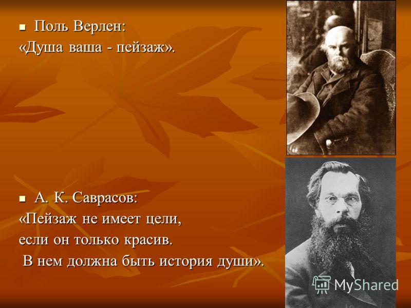 Поль Верлен: Поль Верлен: «Душа ваша - пейзаж». А. К. Саврасов: А. К. Саврасов: «Пейзаж не имеет цели, если он только красив. В нем должна быть история души». В нем должна быть история души».
