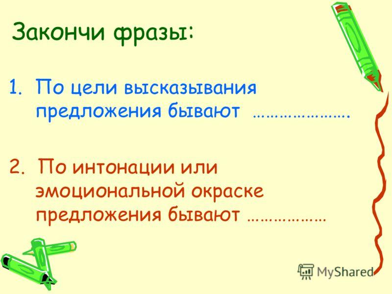 Закончи фразы: 1.По цели высказывания предложения бывают …………………. 2. По интонации или эмоциональной окраске предложения бывают ………………