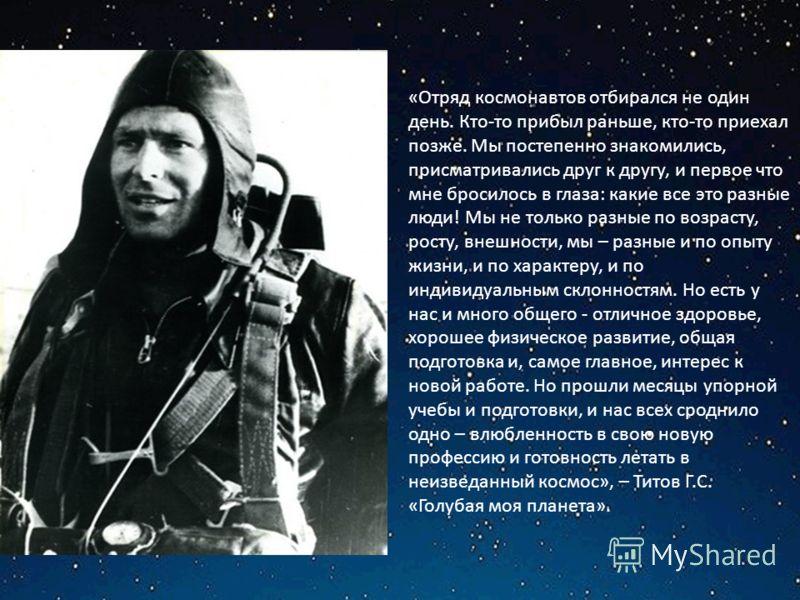 «Отряд космонавтов отбирался не один день. Кто-то прибыл раньше, кто-то приехал позже. Мы постепенно знакомились, присматривались друг к другу, и первое что мне бросилось в глаза: какие все это разные люди! Мы не только разные по возрасту, росту, вне