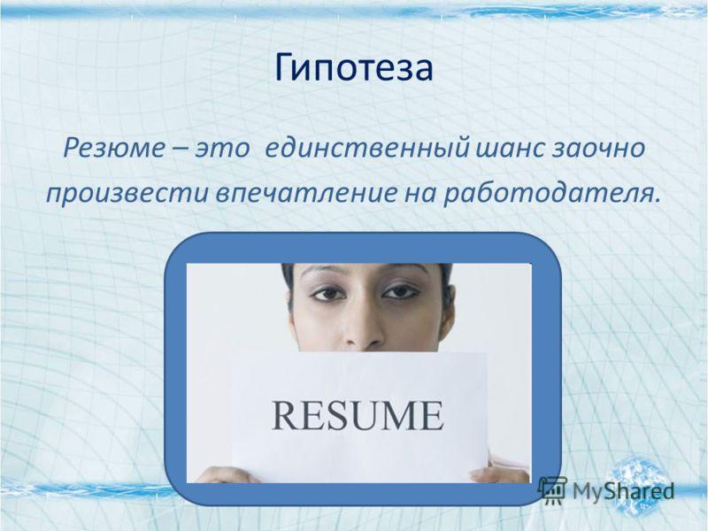 Гипотеза Резюме – это единственный шанс заочно произвести впечатление на работодателя.