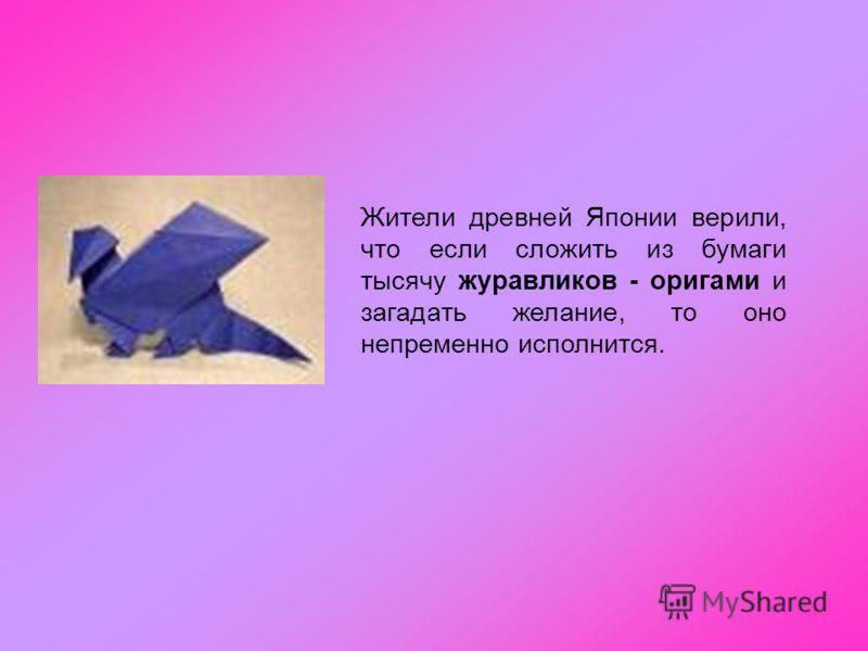 Жители древней Японии верили, что если сложить из бумаги тысячу журавликов - оригами и загадать желание, то оно непременно исполнится.