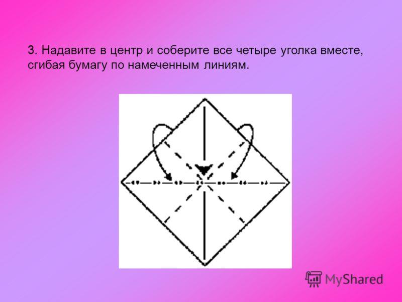 3. Надавите в центр и соберите все четыре уголка вместе, сгибая бумагу по намеченным линиям.