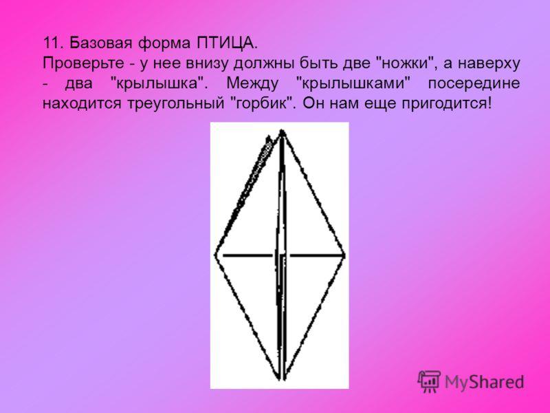 11. Базовая форма ПТИЦА. Проверьте - у нее внизу должны быть две ножки, а наверху - два крылышка. Между крылышками посередине находится треугольный горбик. Он нам еще пригодится!