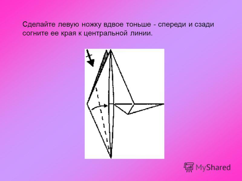 Сделайте левую ножку вдвое тоньше - спереди и сзади согните ее края к центральной линии.