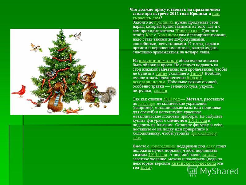 Что должно присутствовать на праздничном столе при встрече 2011 года Кролика и как украсить дом? Задолго до праздника нужно продумать свой наряд, который будет зависеть от того, где и с кем проходит встреча Нового года. Для того чтобы Кот с Кроликом