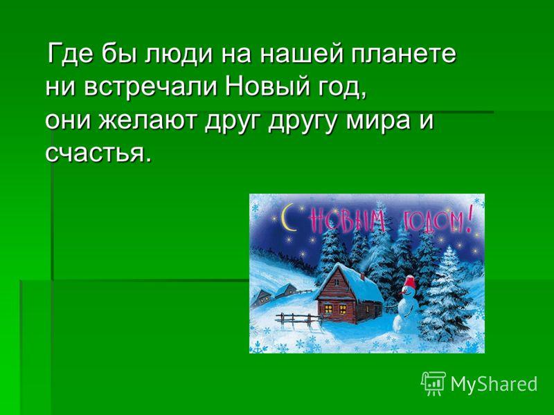 Где бы люди на нашей планете ни встречали Новый год, они желают друг другу мира и счастья. Где бы люди на нашей планете ни встречали Новый год, они желают друг другу мира и счастья.