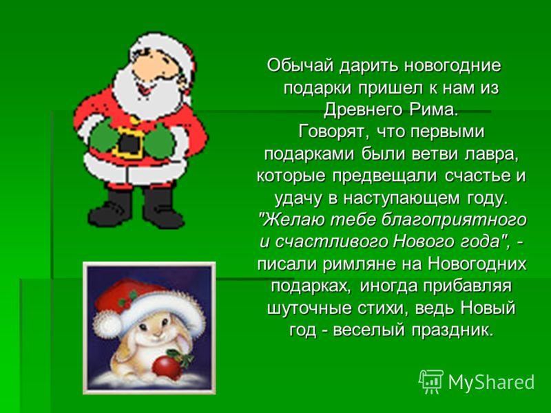 Обычай дарить новогодние подарки пришел к нам из Древнего Рима. Говорят, что первыми подарками были ветви лавра, которые предвещали счастье и удачу в наступающем году.