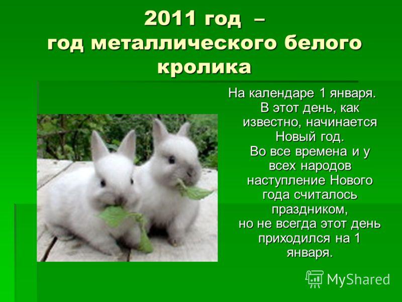 2011 год – год металлического белого кролика На календаре 1 января. В этот день, как известно, начинается Новый год. Во все времена и у всех народов наступление Нового года считалось праздником, но не всегда этот день приходился на 1 января.