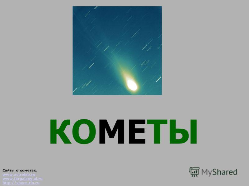 КОМЕТЫ Сайты о кометах: www.astrolab.ru www.fargalaxy.al.ru http://space.rin.ru www.astrolab.ru www.fargalaxy.al.ru http://space.rin.ru