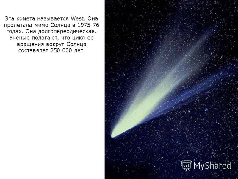 Эта комета называется West. Она пролетала мимо Солнца в 1975-76 годах. Она долгопереодическая. Ученые полагают, что цикл ее вращения вокруг Солнца составялет 250 000 лет.