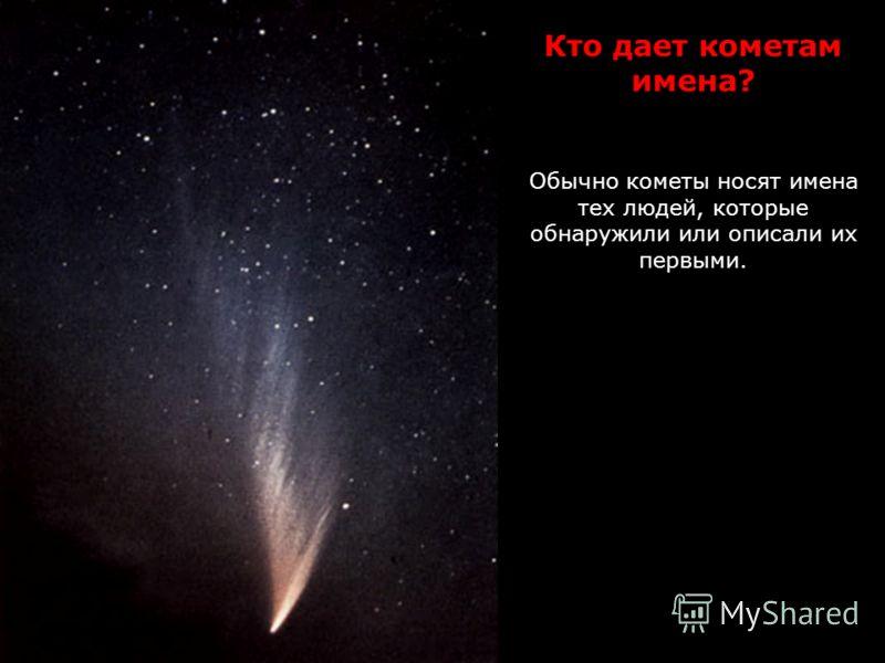 Кто дает кометам имена? Обычно кометы носят имена тех людей, которые обнаружили или описали их первыми.