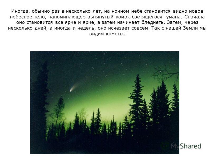 Иногда, обычно раз в несколько лет, на ночном небе становится видно новое небесное тело, напоминающее вытянутый комок светящегося тумана. Сначала оно становится все ярче и ярче, а затем начинает бледнеть. Затем, через несколько дней, а иногда и недел