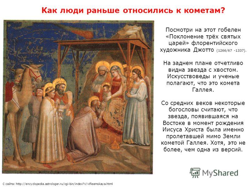 Посмотри на этот гобелен «Поклонение трёх святых царей» флорентийского художника Джотто (1266/67 -1337). На заднем плане отчетливо видна звезда с хвостом. Искусствоведы и ученые полагают, что это комета Галлея. Со средних веков некоторые богословы сч