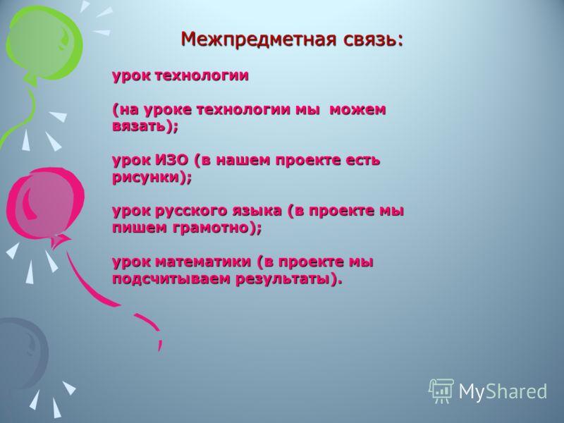 Межпредметная связь: урок технологии (на уроке технологии мы можем вязать); урок ИЗО (в нашем проекте есть рисунки); урок русского языка (в проекте мы пишем грамотно); урок математики (в проекте мы подсчитываем результаты).