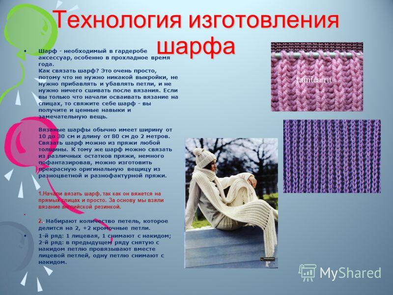 : Технология изготовления шарфа Шарф - необходимый в гардеробе аксессуар, особенно в прохладное время года. Как связать шарф? Это очень просто, потому что не нужно никакой выкройки, не нужно прибавлять и убавлять петли, и не нужно ничего сшивать посл
