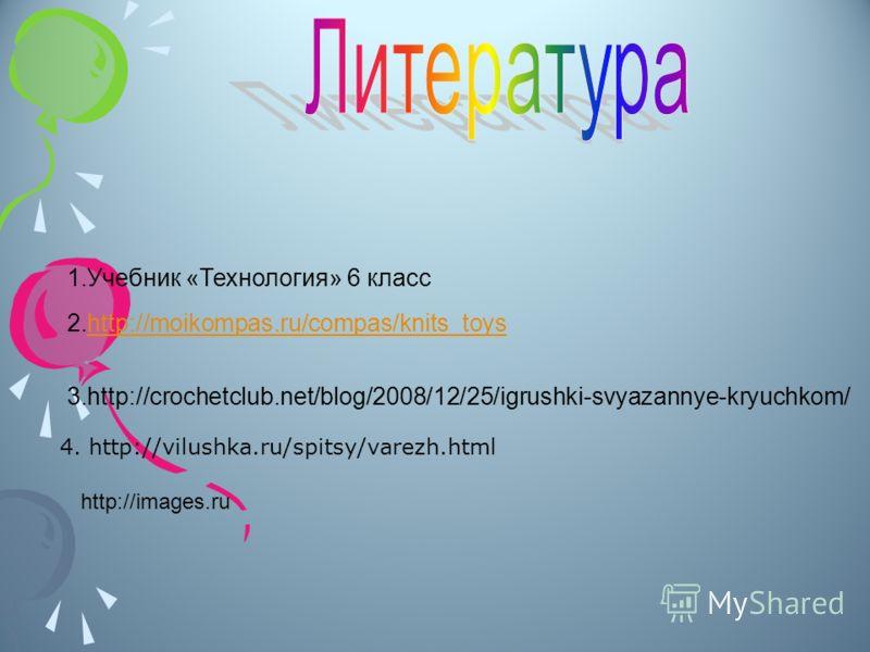 1.Учебник «Технология» 6 класс 2.http://moikompas.ru/compas/knits_toyshttp://moikompas.ru/compas/knits_toys 3.http://crochetclub.net/blog/2008/12/25/igrushki-svyazannye-kryuchkom/ 4. http://vilushka.ru/spitsy/varezh.html http://images.ru