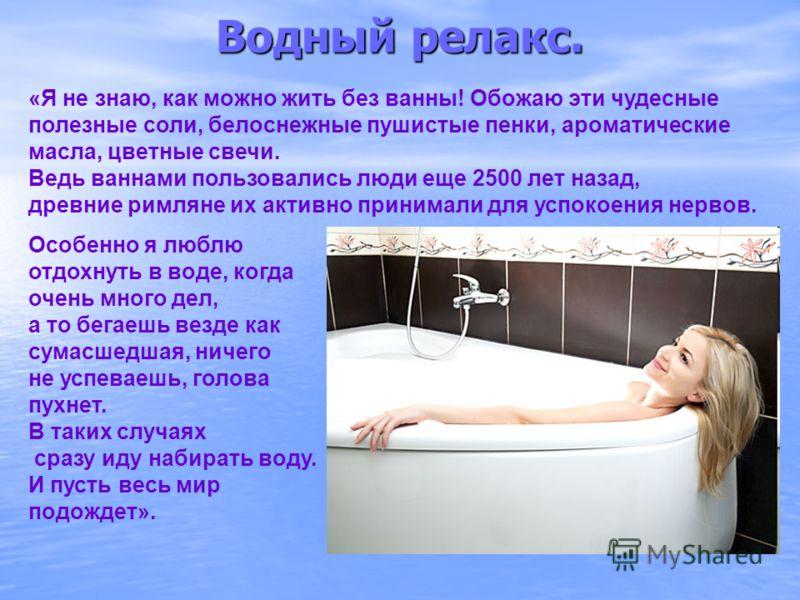 Водный релакс. «Я не знаю, как можно жить без ванны! Обожаю эти чудесные полезные соли, белоснежные пушистые пенки, ароматические масла, цветные свечи. Ведь ваннами пользовались люди еще 2500 лет назад, древние римляне их активно принимали для успоко