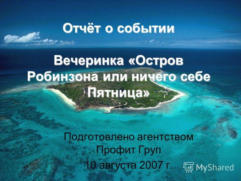 Отчёт о событии Вечеринка «Остров Робинзона или ничего себе Пятница» Подготовлено агентством Профит Груп 10 августа 2007 г.