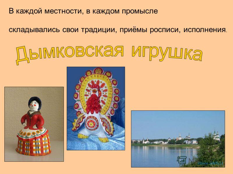 В каждой местности, в каждом промысле складывались свои традиции, приёмы росписи, исполнения.