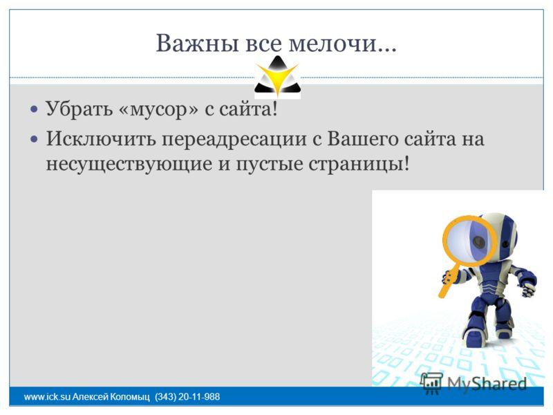 Важны все мелочи… Убрать «мусор» с сайта! Исключить переадресации с Вашего сайта на несуществующие и пустые страницы! www.ick.su Алексей Коломыц (343) 20-11-988