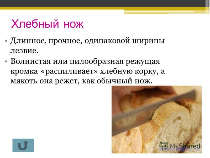Хлебный нож Длинное, прочное, одинаковой ширины лезвие. Волнистая или пилообразная режущая кромка «распиливает» хлебную корку, а мякоть она режет, как обычный нож.