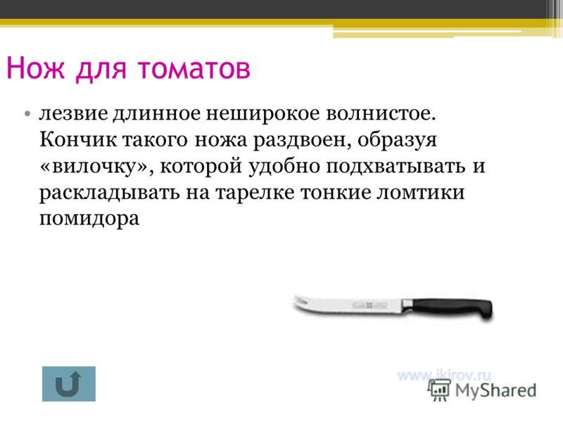 Нож для томатов лезвие длинное неширокое волнистое. Кончик такого ножа раздвоен, образуя «вилочку», которой удобно подхватывать и раскладывать на тарелке тонкие ломтики помидора