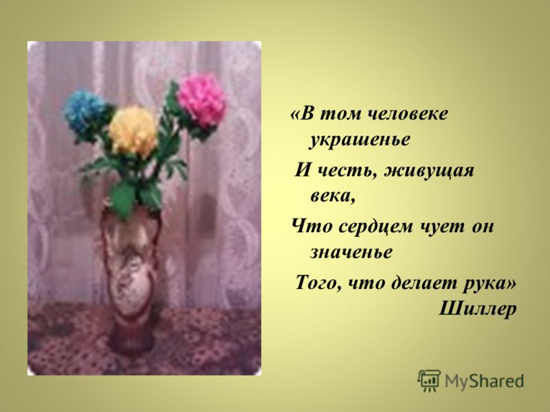 «В том человеке украшенье И честь, живущая века, Что сердцем чует он значенье Того, что делает рука» Шиллер