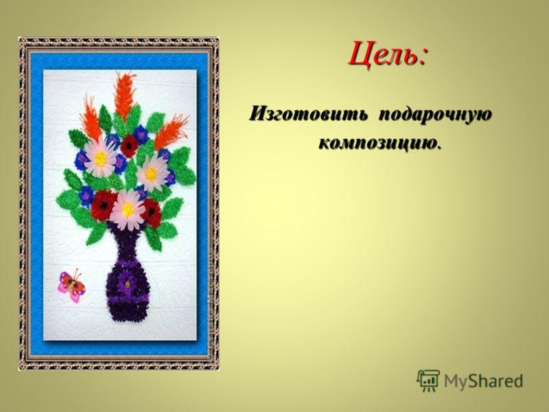 Цель: Изготовить подарочную композицию.