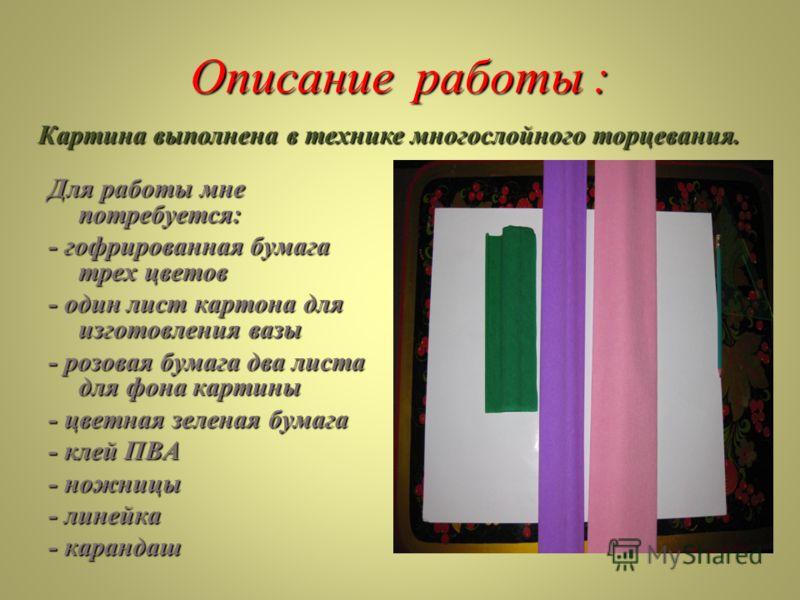 Описание работы : Для работы мне потребуется: - гофрированная бумага трех цветов - один лист картона для изготовления вазы - розовая бумага два листа для фона картины - цветная зеленая бумага - клей ПВА - ножницы - линейка - карандаш Картина выполнен